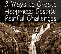 3 Ways to Create Happiness Despite Painful Challenges