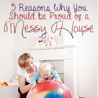 Five Reasons Why You Should Be Proud of a Messy House