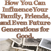How You Can Influence Your Family, Friends, and Even Future Generations for Good